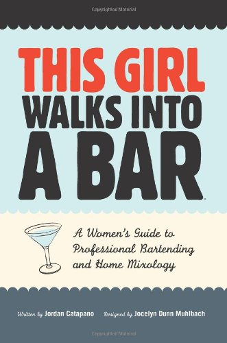 This Girl Walks Into A Bar: A Women's Guide to Professional Bartending and Home Mixology: ...