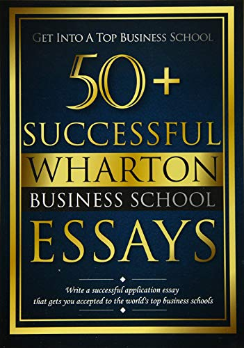 50 Successful Wharton Business School Essays: Successful Application Essays - Gain Entry to the ...