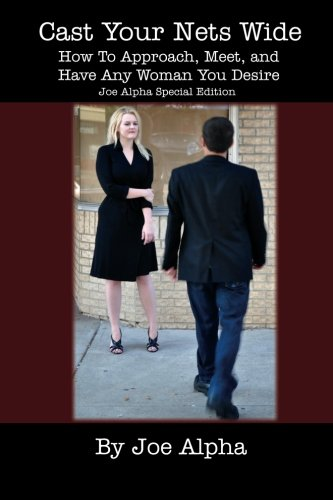 9780615612508: Cast Your Nets Wide (Joe Alpha Special Edition): How To Approach, Meet, And Have Any Woman You Desire
