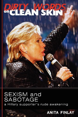 9780615615066: Dirty Words On Clean Skin: Sexism and Sabotage, a Hillary Supporter's Rude Awakening