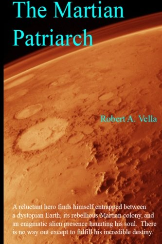9780615615240: The Martian Patriarch: A reluctant hero finds himself entrapped between a dystopian Earth, its rebellious Martian colony, and an enigmatic alien ... out except to fulfill his incredible destiny.
