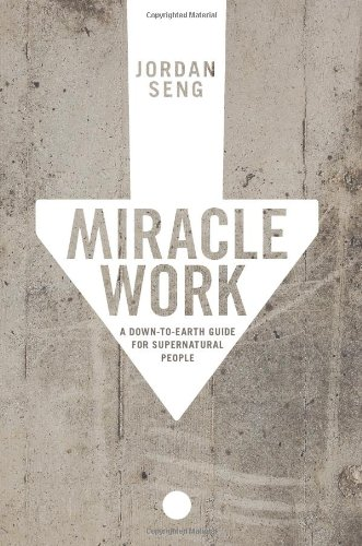 Miracle Work: A Down-to-Earth Guide for Supernatural People: Jordan Seng