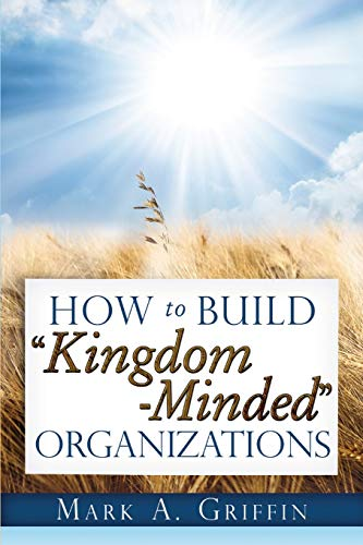"9780615617510: How To Build ""Kingdom Minded"" Organizations: Good News for Tumultuous Times: Giving Your Employees a Hope and a Future in this Upside Down World."