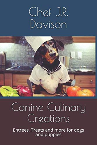 Canine Culinary Creations: Entrees, Treats and more for dogs and puppies (Volume 1): Chef J R ...