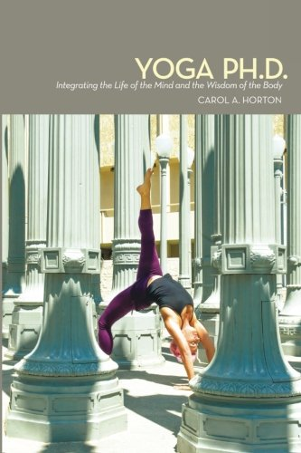 9780615622361: Yoga Ph.D.: Integrating the Life of the Mind and the Wisdom of the Body