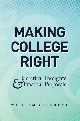 Making College Right: Heretical Thoughts & Practical Proposals: Casement, William