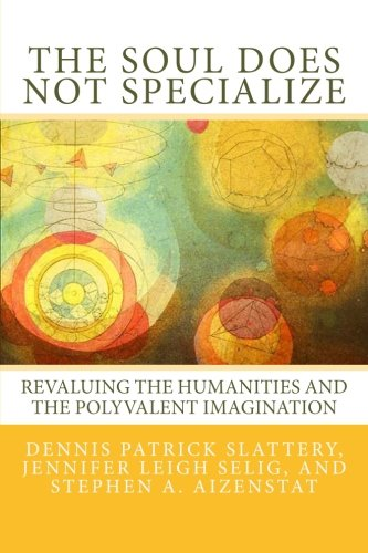 9780615629506: The Soul Does Not Specialize: Revaluing the Humanities and the Polyvalent Imagination