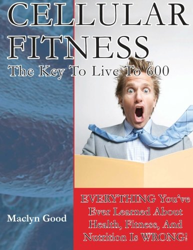 Cellular Fitness: How To Live To Be 600 (Volume 1): Good, Mr. Maclyn