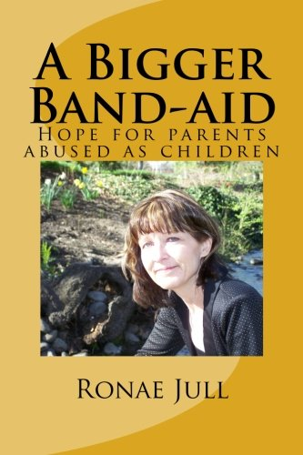 A Bigger Band-aid Hope for parents abused as children Volume 1: Ronae Jull