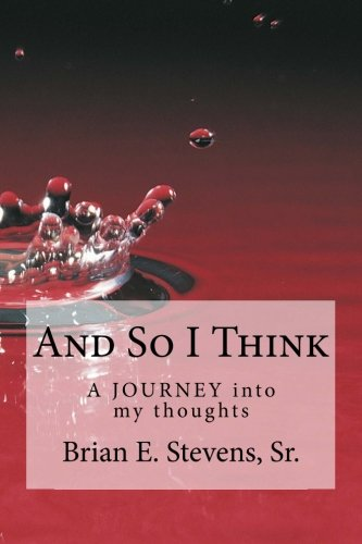 And So I Think A JOURNEY into my thoughts Volume 1: Brian E. Stevens Sr.