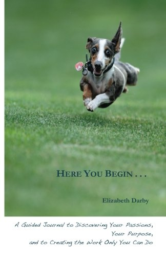 Here You Begin: A Guided Journal to Discovering Your Passions, Your Purpose, and to Creating the ...