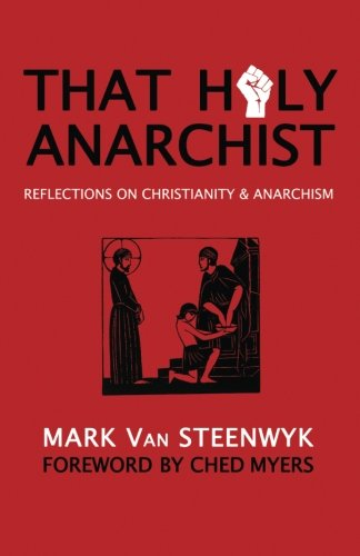 That Holy Anarchist: Reflections on Christianity & Anarchism (0615659810) by Mark Van Steenwyk; Ched Myers