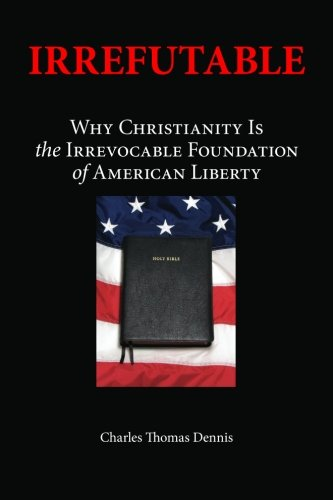 9780615660363: Irrefutable: Why Christianity Is the Irrevocable Foundation of American Liberty