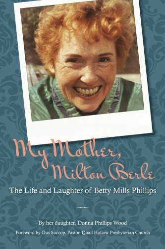 My Mother, Milton Berle: The Life and: Donna Phillips Wood