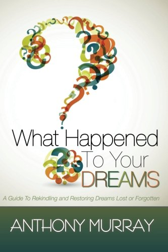 9780615685823: What Happened To Your Dreams: A Guide To Rekindling And Restoring Dreams Lost Or Forgotten