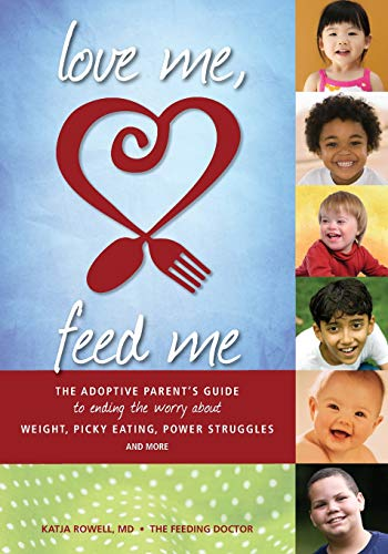9780615691312: Love Me, Feed Me: The Adoptive Parent's Guide to Ending the Worry About Weight, Picky Eating, Power Struggles and More
