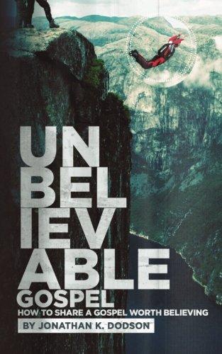 Unbelievable Gospel: Sharing a Gospel Worth Believing: Dodson, Jonathan