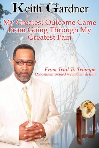 9780615699172: My Greatest Outcome Came From Going Through My Greatest Pain: From Trial To Truimph