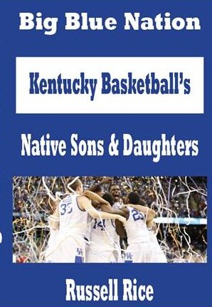Big Blue Nation: Kentucky Basketball's Native Sons & Daughters (9780615703169) by Russell Rice