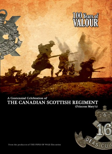 9780615710891: 100 Years of VALOUR: A Centennial Celebration of THE CANADIAN SCOTTISH REGIMENT (Princess Mary's) (From the producers of THE PIPES OF WAR film series)