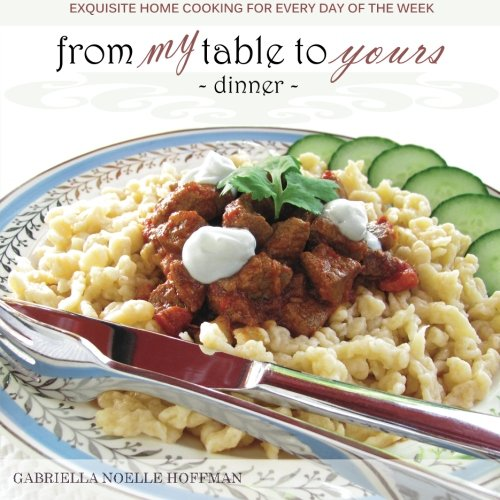 9780615718163: From My Table to Yours, Dinner: Exquisite Home Cooking for Every Day of the Week (Volume 1)