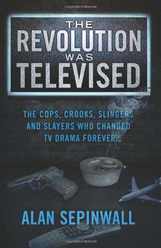 9780615718293: The Revolution Was Televised: The Cops, Crooks, Slingers and Slayers Who Changed TV Drama Forever