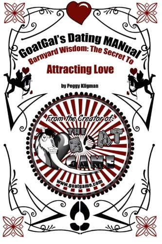 Goatgals Dating Manual: Barnyard Wisdom: The Secret to Attracting Love: Peggy Kligman