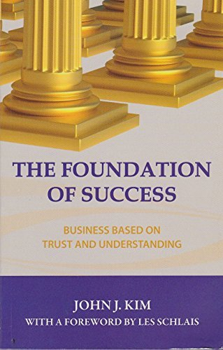 The Foundation of Success : Business Based on Trust and Understanding: Kim, John J.