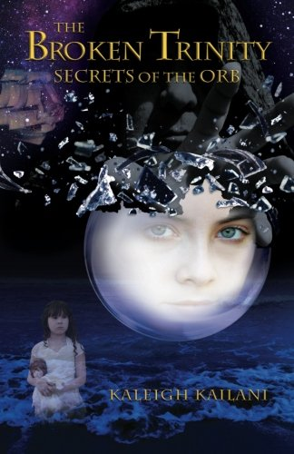 The Broken Trinity: Secrets of the Orb: Kailani, Kaleigh Anne
