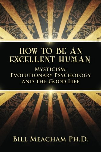 9780615727004: How To Be An Excellent Human: Mysticism, Evolutionary Psychology and the Good Life