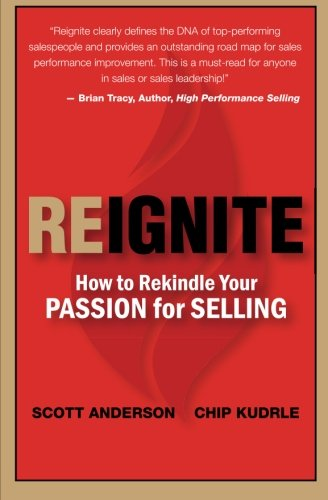 Reignite - How to Rekindle Your Passion for Selling (Volume 1) (9780615728346) by Scott Anderson; Chip Kudrle