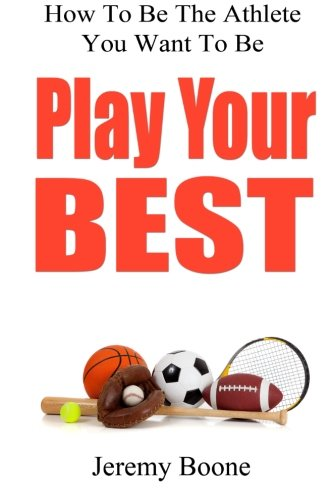 Play Your Best: How to Be the Athlete You Want to Be: Jeremy Boone