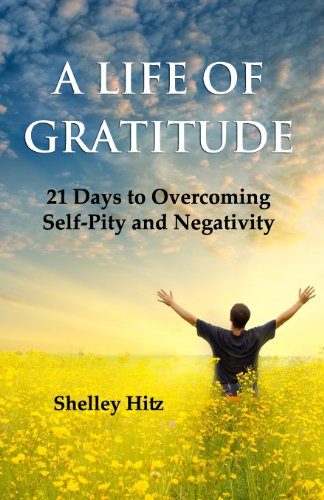 A Life of Gratitude: 21 Days to Overcoming Self-Pity and Negativity: Shelley Hitz