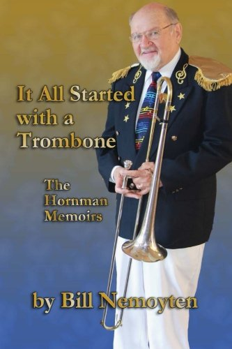It All Started with a Trombone: The Hornman Memoirs: Bill Nemoyten