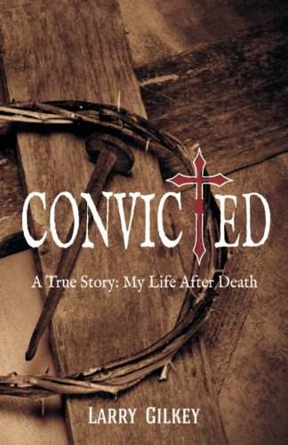 Convicted: A True Story: My Life After: Larry Gilkey