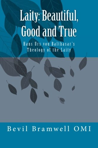 Laity: Beautiful, Good and True: Hans Urs Von Balthasars Theology of the Laity: Bevil Bramwell OMI