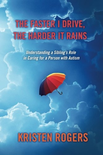 9780615749655: The Faster I Drive, The Harder It Rains: Understanding a Sibling's Role in Caring for a Person with Autism