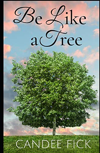 Be Like a Tree: The Keys to a Fruitful Life: Candee Fick
