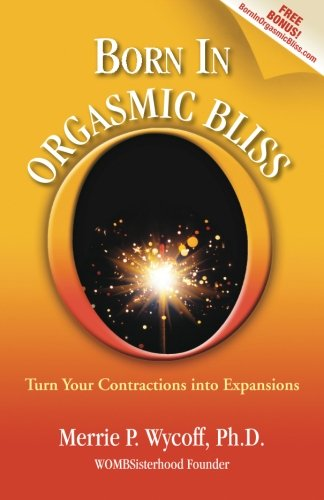 Born In Orgasmic Bliss: Turn Your Contractions: Merrie P Wycoff