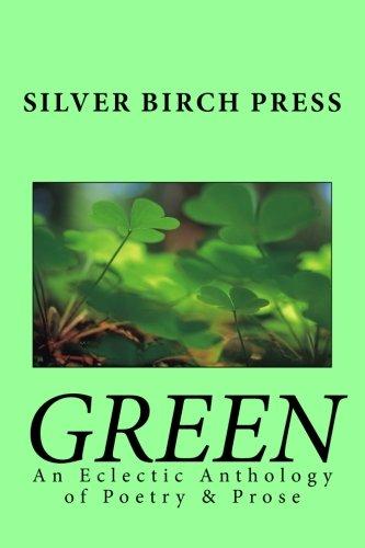 Green: An Eclectic Anthology of Poetry & Prose (Silver Birch Press Anthologies) (Volume 2): ...