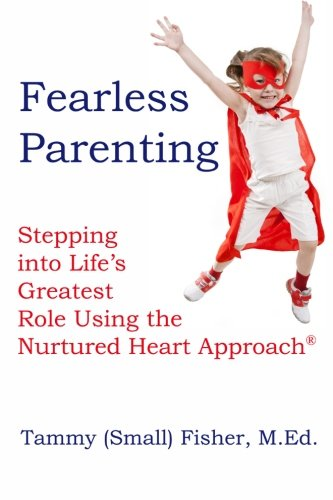 Fearless Parenting: Stepping Into Lifes Greatest Role with the Nurtured Heart Approach: Tammy Small...