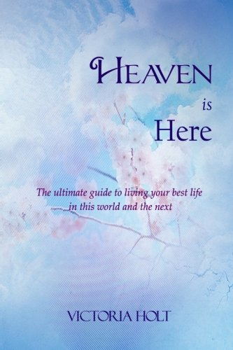 9780615761688: Heaven is Here: The Ultimate Guide to Living Your Best Life in this World and the Next.