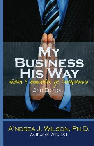 My Business His Way: Wisdom Inspiration for Entrepreneurs: A'ndrea J. Wilson Ph. D.
