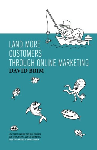 Land More Customers through Online Marketing: How to reel in more business through SEO, Social ...