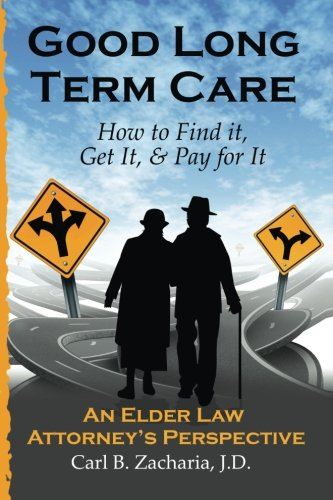 Good Long Term Care - How to Find it, Get It, and Pay for It.: An Elder Law Attorney's ...