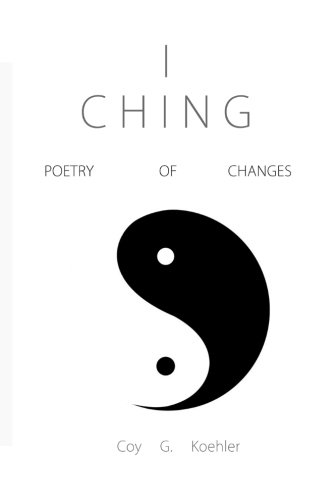 I CHING: Poetry of Changes: Coy G. Koehler