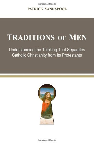 9780615770949: Traditions of Men: Understanding the Thinking That Separates Catholic Christianity from Its Protestants