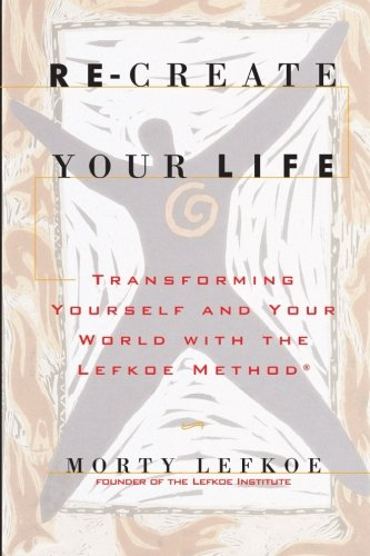 9780615782386: Re-Create Your Life: Transforming Your Life And Your World With The Lefkoe Method