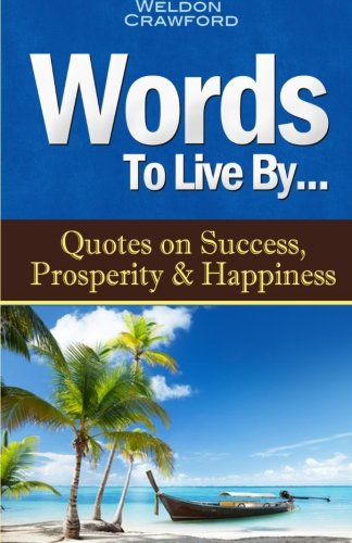 9780615782461: Words To Live By: Quotes on Success, Prosperity & Happiness