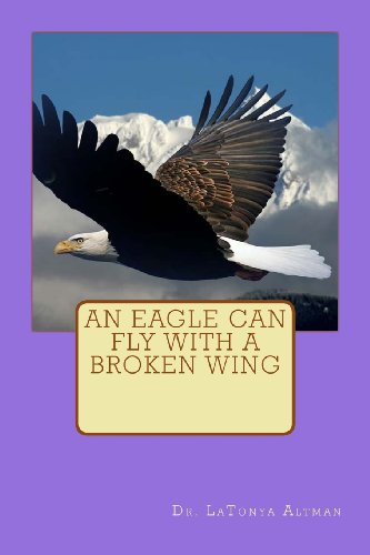 An Eagle Can Fly With A Broken Wing: Altman, Dr. LaTonya C.